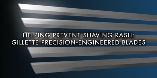 Helping prevent shaving rash: Gillette Precision-engineered Blades