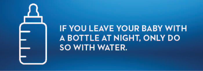 IF YOU LEAVE YOUR BABY WITH A BOTTLE AT NIGHT, ONLY DO SO WITH WATER