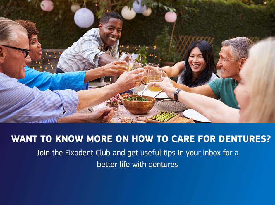 Join the Fixodent Club and get useful tips in your inbox for a better life with dentures, sign up here