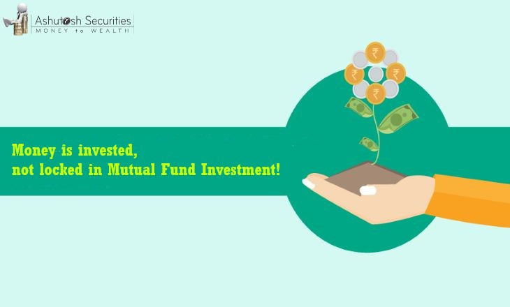 Money is invested, not locked in Mutual Fund Investment!