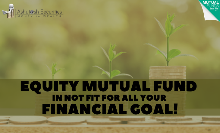 Equity Mutual Fund In Not Fit For All Your Financial Goal!