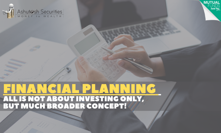 Financial Planning All Is Not About Investing Only, But Much Broader Concept!