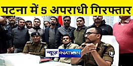 पटना पुलिस ने 5 अपराधियों को किया गिरफ्तार, लाखों के गहने और नगद बरामद