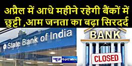 बैंकवालों की बल्ले –बल्ले तो जनता हो सकती है परेशान, अप्रैल में 15 दिन बंद रहेंगे बैंक