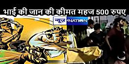 BIHAR CRIME: 500 रुपए के लिए टूट गए रिश्ते-नाते, बड़े भाई ने छोटे की पीट-पीटकर ले ली जान, आरोपी गिरफ्तार