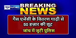 अरवल में गैस एजेंसी के वितरण गाड़ी से बदमाशों ने लूटे 50 हज़ार रूपये, जांच में जुटी पुलिस