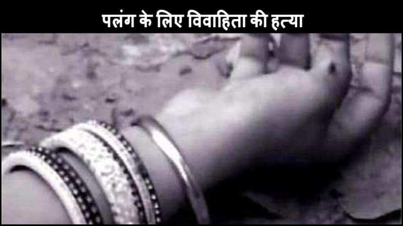 दहेज में नहीं मिला पलंग, ससुराल वालों ने नवविवाहिता की कर दी हत्या