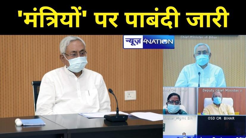 BIG BREAKING: बिहार के 'मंत्रियों' पर पाबंदी जारी रहेगी,आगे भी भ्रमण की नहीं होगी इजाजत