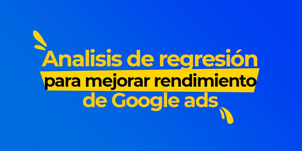 Análisis de regresión para mejorar el rendimiento de GoogleAds.