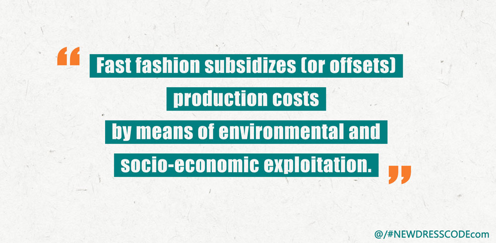 Fast fashion subsidizes (or offsets) production costs by means of environmental and socio-economic exploitation.