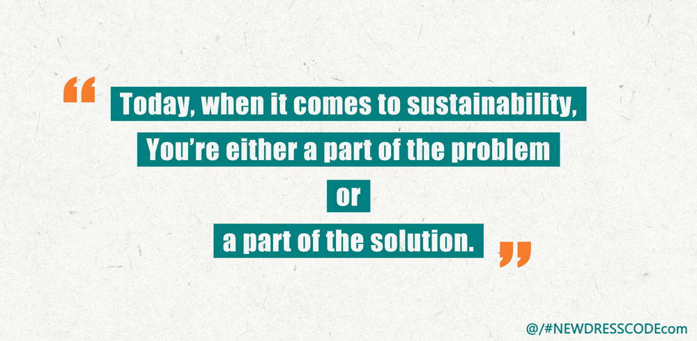 Today, when it comes to sustainability,You're either a part of the problem or a part of the solution.