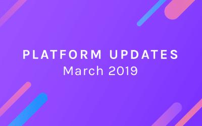 Platform Updates – March, 2019