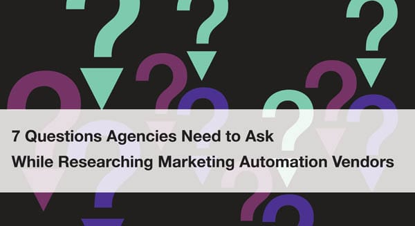 7 Questions Agencies Need to Ask While Researching Marketing Automation Vendors