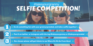 Where Do We Go From Here Selfie Competition Graphic. Text: #takeyourgranny Selfie Competition! 1. Go do something fun with your granny/grandad, and take a selfie together! 2. Post it on twitter or Instagram with the tag #takeyourgranny or #takeyourgrandad. 3. Our chosen winner will get tickets to see Where Do We Go From Here!