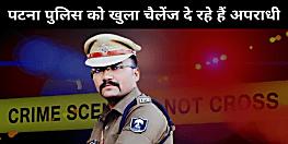 पटना पुलिस के सारे दावे ठेंगे पर, अपराधियों ने पटना में ही 8 घंटे के अंदर 2 लोगों को सरेआम ठोका