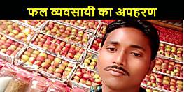 कटिहार में फल व्यवसायी का अपहरण, जांच में जुटी पुलिस