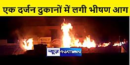 बगहा : एक दर्जन दुकानों में लगी भीषण आग, लाखों की संपत्ति जलकर राख