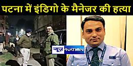 BIG BREAKING: पटना में अपराधियो का दुःसाहस, इंडिगो के मैनेजर को गोलियों से भूना,पूरे इलाके में सनसनी