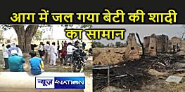 Bihar : अगले महीने बेटी की करनी थी शादी, घर में आग लगने से सबकुछ जलकर राख,चार मवेशी भी झुलसे