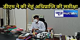 BIHAR NEWS: DM ने की गेहूं अधिप्राप्ति की प्रखंडवार समीक्षा, अब तक 1875 किसानों को किया भुगतान