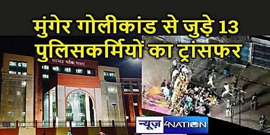 Bihar : एसपी के बाद अब मुंगेर गोलीकांड से जुड़े पुलिसकर्मियों पर भी गिरी गाज, 13 लोगों का जिले से बाहर किया गया तबादला