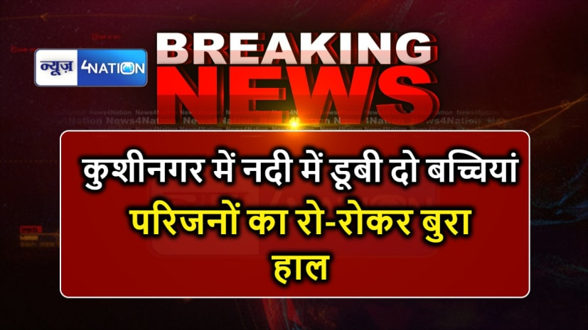 यूपी के कुशीनगर में दर्दनाक हादसा, दो बच्चियों की नदी में डूबने से हुई मौत
