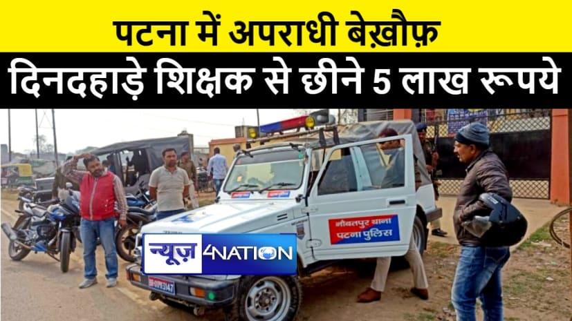 BIG BREAKING : पटना में अपराधियों ने पुलिस को दिखाया ठेंगा, दिनदहाड़े शिक्षक से छीने 5 लाख रूपये
