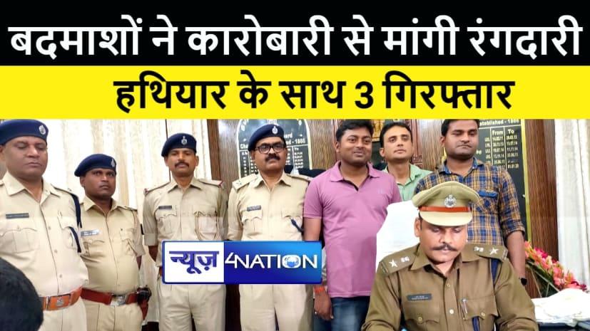 मोतिहारी : दवा व्यवसायी से रंगदारी मांगने का पुलिस ने किया खुलासा, तीन अपराधी हथियार सहित गिरफ्तार