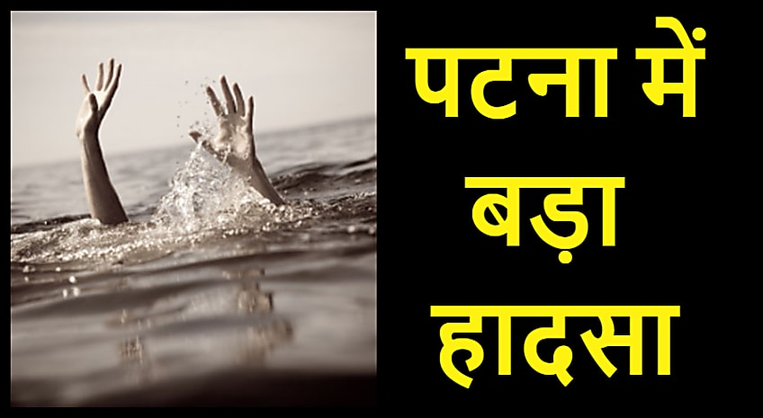 पटना में बड़ा हादसा, कार्तिक पूर्णिमा पर नहाने गईं 4 महिलाएं डूबीं