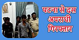 पटना से 10 अपराधी गिरफ्तार, हत्या और लूट के मामले में खोज रही थी पुलिस