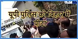 बिहार में यूपी पुलिस की धुनाई, गोपालगंज में पिटाई का वीडियो देखिए