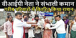 वीआईपी नेता विकास कुमार और मधुकर आनंद ने लॉक डाउन में परेशान 250 गरीब परिवारों में वितरित किया राशन