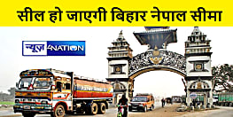 प्रचार का शोर थमने के साथ सील हो जायेगा बिहार नेपाल बॉर्डर, पढ़िए पूरी खबर