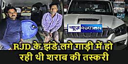 राजद का झंडा लगा गाड़ी से भारी मात्रा में शराब बरामद, दो तस्कर गिरफ्तार