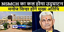 बिहटा एनएसएमसीएच मेडिकल कॉलेज का उदघाटन कल, जम्मू-कश्मीर के उपराज्यपाल मनोज सिन्हा होंगे मुख्य अतिथि