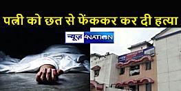 BIHAR : चार मंजिला इमारत की छत से पत्नी को फेंककर मार डाला, मौत से कुछ घंटे पहले पहुंची थी ससुराल
