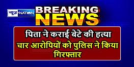 BIHAR NEWS : मानसिक रूप से विक्षिप्त बेटे की पिता ने कराई हत्या, चार आरोपियों को पुलिस ने किया गिरफ्तार