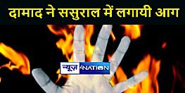 BIHAR NEWS : दामाद ने ससुराल में लगाई आग, झुलसने से सास की हुई मौत, ससुर और बेटे की हालत गम्भीर