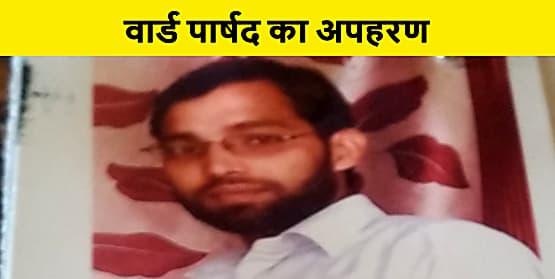 मोतिहारी में बदमाशों ने किया वार्ड पार्षद का अपहरण, जांच में जुटी पुलिस