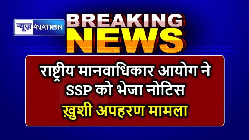 MUZAFFARPUR NEWS : 7 माह बाद भी नहीं हुई ख़ुशी की बरामदगी, राष्ट्रीय मानवाधिकार आयोग ने एसएसपी को भेजा नोटिस