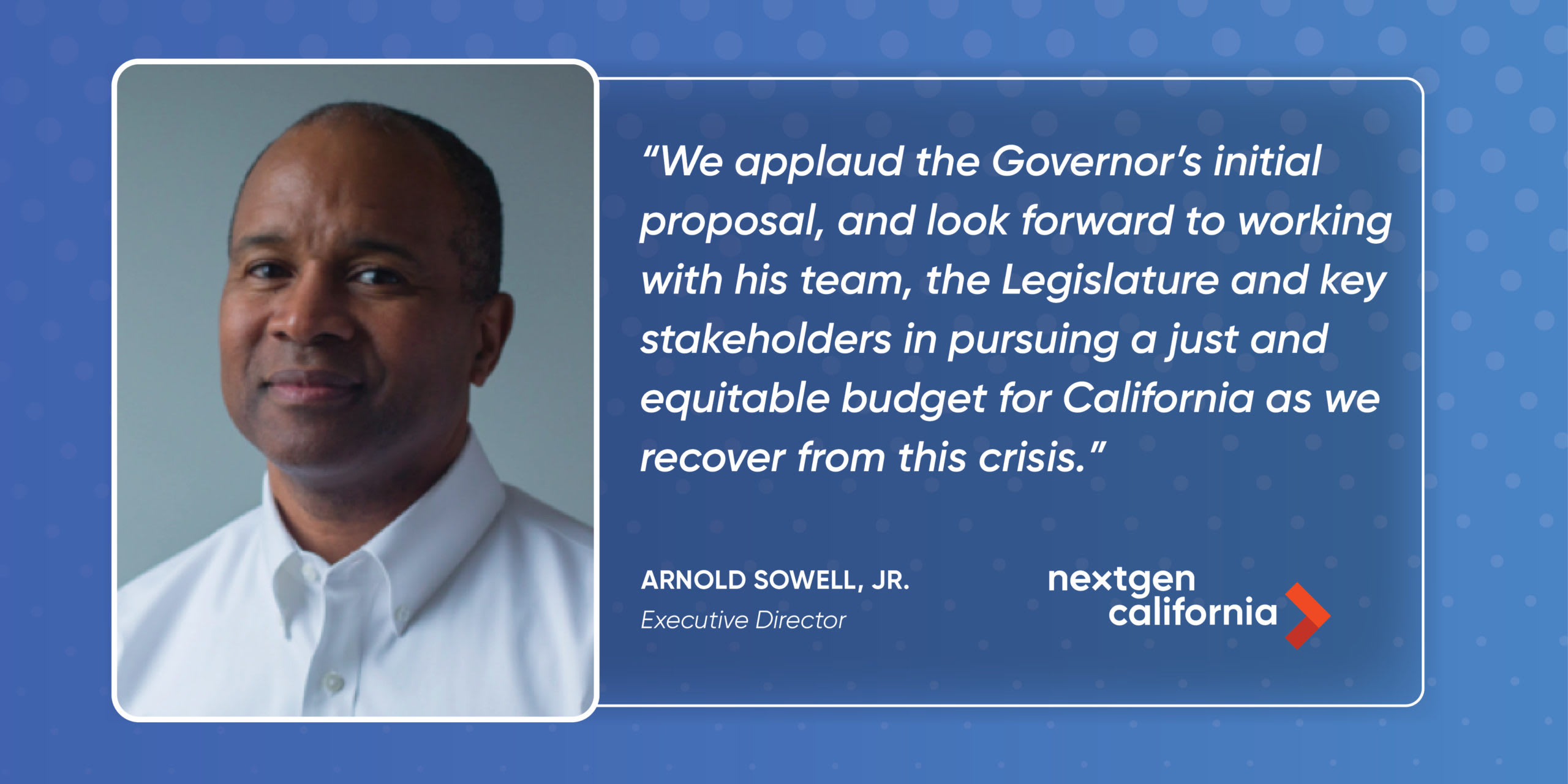 We applaud the Governor's initial proposal, and look forward to working with his team, the Legislature and key stakeholders in pursuing a just and equitable budget for California as we recover from this crisis.