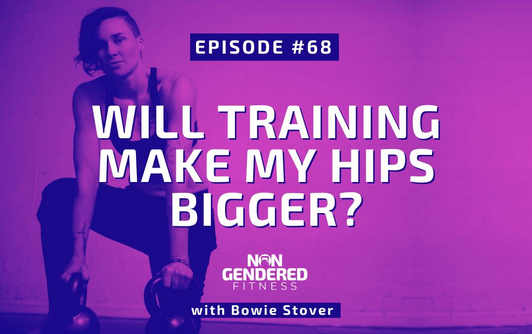 [Episode 68] Will Training Make My Hips Bigger?