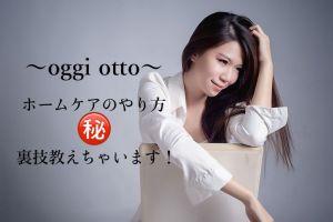 お家でのヘアケアするならOggi Otto(オッジィオット)〓ホームケア編〓裏技を教えちゃいます!!