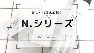 大人気!美容師がおすすめのN.シリーズを紹介!