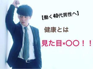【40代男性必見!!!】健康=見た目×〇〇!?