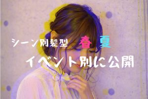 【シーン別髪型】春、夏イベント別に公開