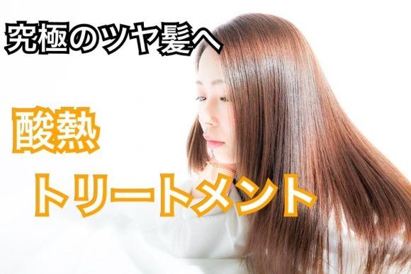 究極のトリートメント「酸熱トリートメント」で髪質改善・・・新しい髪を手に入れよう