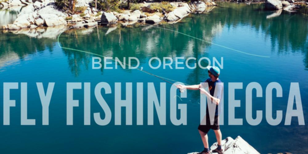Bend, Oregon: Fly Fishing Mecca