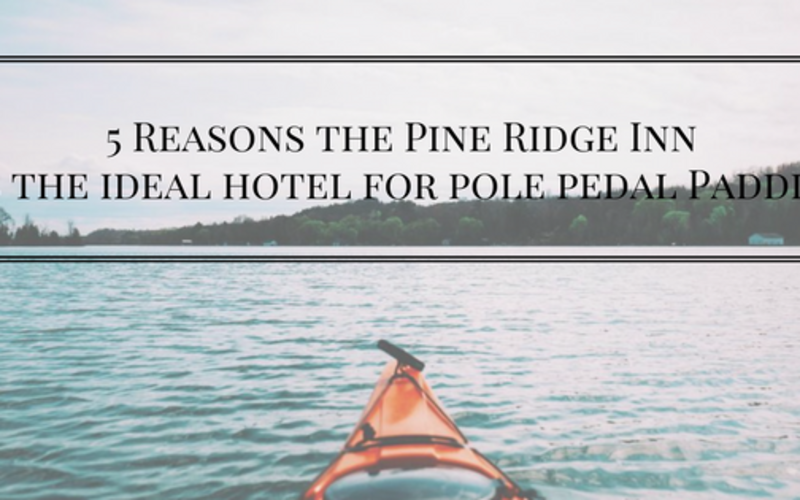 5 Reasons the Pine Ridge Inn is the Ideal Hotel for Pole Pedal Paddle