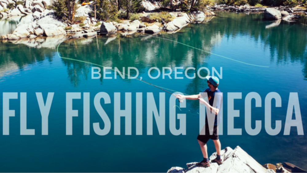 Bend, Oregon: Fly Fishing Mecca